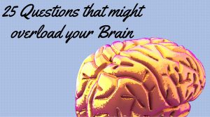 25 Questions that might overload your Brain