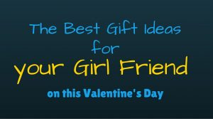 The Best Gift Ideas for your Girl Friend on this Valentine's Day